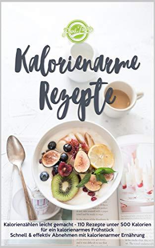 Kalorienarme Rezepte: Kalorienzählen leicht gemacht - 110 Rezepte unter 500 Kalorien für ein kalorienarmes Frühstück - Schnell & effektiv Abnehmen mit kalorienarmer Ernährung