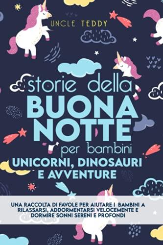 Storie Della Buonanotte Per Bambini: Unicorni, Dinosauri e Avventure. Una Raccolta Di Favole Per Aiutare i Bambini a Rilassarsi, Addormentarsi Velocemente e Dormire Sonni Sereni e Profondi