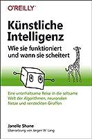 Kuenstliche Intelligenz - Wie sie funktioniert und wann sie scheitert: Eine unterhaltsame Reise in die seltsame Welt der Algorithmen, neuronalen Netze und versteckten Giraffen
