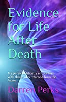Evidence for Life After Death: My personal Ghostly encounters with those who returned from the Grave