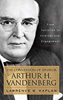 The Conversion of Senator Arthur H. Vandenberg: From Isolation to International Engagement (Studies in Conflict, Diplomacy and Peace)