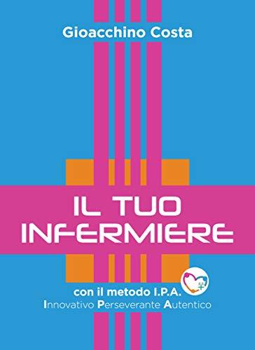 Il Tuo Infermiere: con il metodo I.P.A. – Innovativo, Perseverante, Autentico (Libri d'Impresa)