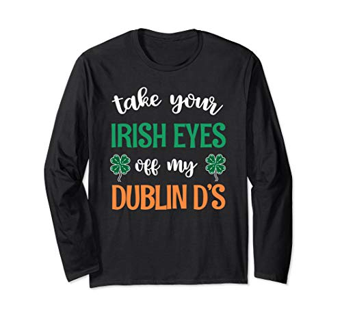 Take Your Irish Eyes Off My Dublin D's St. Patrick's Day Long Sleeve T-Shirt