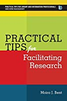 Practical Tips for Facilitating Research (Pratical Tips for Library and Information Professionals)