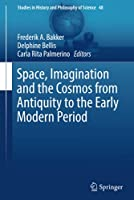 Space, Imagination and the Cosmos from Antiquity to the Early Modern Period (Studies in History and Philosophy of Science, 48)