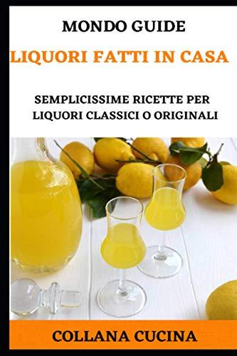 Liquori fatti in casa: Semplicissime ricette per liquori classici o originali