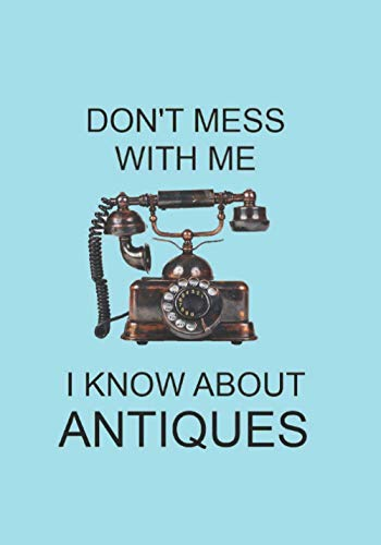 DON'T MESS WITH ME I KNOW ABOUT ANTIQUES: NOTEBOOKS MAKE IDEAL GIFTS BOTH AS PRESENTS AND COMPETITION PRIZES ALL YEAR ROUND. CHRISTMAS BIRTHDAYS