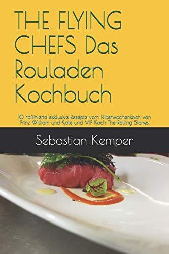 THE FLYING CHEFS Das Rouladen Kochbuch: 10 raffinierte exklusive Rezepte  vom Flitterwochenkoch von  Prinz William und Kate und VIP Koch The Rolling Stones (THE FLYING CHEFS Rezepte, Band 12)