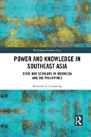 Power and Knowledge in Southeast Asia: State and Scholars in Indonesia and the Philippines (Rethinking Southeast Asia)