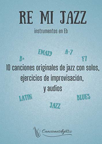 RE MI JAZZ instrumentos en Eb: 10 canciones originales de jazz con audios y ejercicios de improvisación, para instrumentos en Eb (saxo alto & barítono)