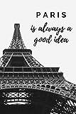 Paris Is Always A Good Idea Travel Journal: 6x9 120 Page Travel Journal Paris Gift For Paris Travel Eiffel Tower Notebook Journal For Girls Women Mother