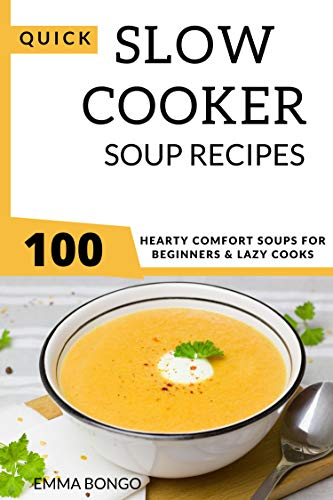 Quick Slow cooker Soup Recipes: 100 hearty comfort soups for beginners and lazy cooks