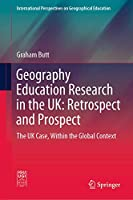 Geography Education Research in the UK: Retrospect and Prospect: The UK Case, Within the Global Context (International Perspectives on Geographical Education)
