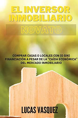 """EL INVERSOR INMOBILIARIO NOVATO. The real estate investor for beginners (SPANISH VERSION): Comprar casas o locales con (o sin) financiación a pesar de la """"caída económica"""" del mercado inmobiliario"""