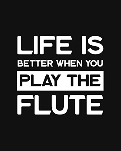 Life Is Better When You Play the Flute: Flute Gift for People Who Love Playing the Flute - Funny Saying on Black and White Cover - Blank Lined Journal or Notebook