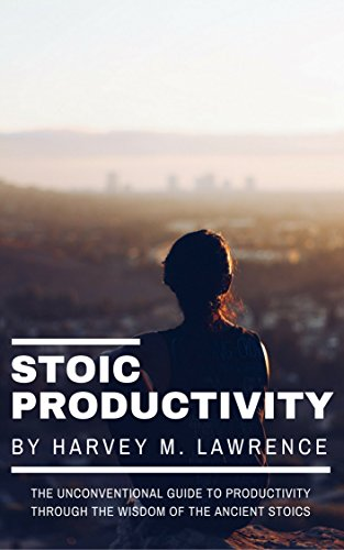 Stoic Productivity: The Unconventional Guide to Productivity Through the Wisdom of the Ancient Stoics