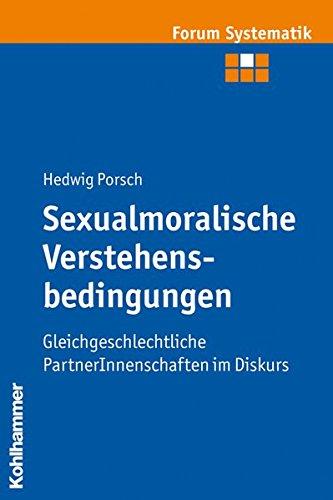 Sexualmoralische Verstehensbedingungen: Gleichgeschlechtliche PartnerInnenschaften im Diskurs (Forum Systematik / Beiträge zur Dogmatik, Ethik und ökumenischen Theologie, Band 30)