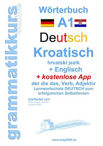 Wörterbuch Deutsch - KROATISCH- Englisch Niveau A1: Lernwortschatz A1 Sprachkurs Deutsch zum erfolgreichen Selbstlernen für TeilnehmerInnen aus Hrvatska ... Deutsch - KROATISCH - Englisch A1 A2 B1 B2)