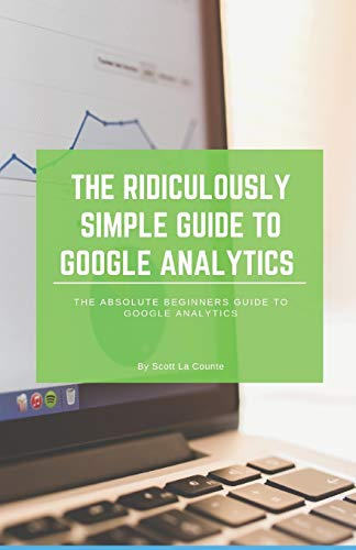 The Ridiculously Simple Guide to Google Analytics: The Absolute Beginners Guide...