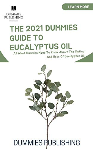 THE 2021 DUMMIES GUIDE TO EUCALYPTUS OIL: All What Dummies Need To Know About The Making And Uses Of Eucalyptus Oil
