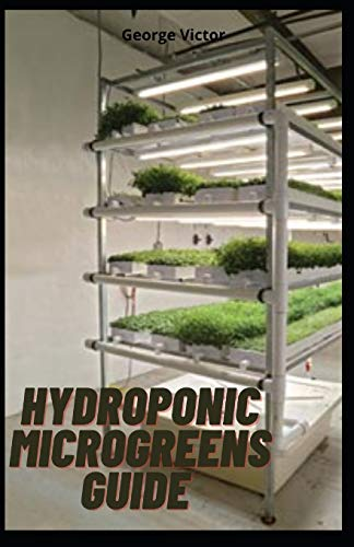 Hydroponic MicroGreens Guide: The Complete Leads and Techniques to Cultivating Fruits, Herbs, Vegetables And All the Secrets To Create Your Gardening System