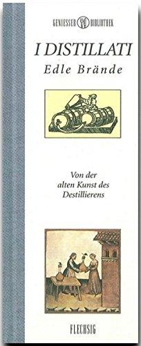 I Distillati: Edle Brände - Von der alten Kunst des Destillierens