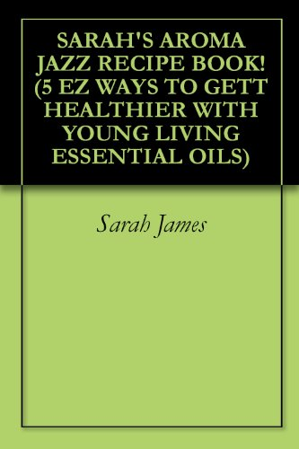 SARAH'S AROMA JAZZ RECIPE BOOK! (5 EZ WAYS TO GETT HEALTHIER WITH YOUNG LIVING ESSENTIAL OILS) (English Edition)