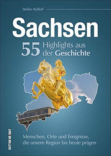 Sachsen. 55 Highlights aus der Geschichte. Menschen, Orte und Ereignisse, die unsere Region bis heute prägen. (Sutton Heimatarchiv)