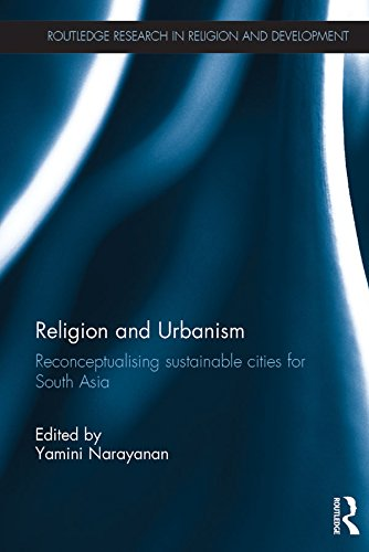 Religion and Urbanism: Reconceptualising sustainable cities for South Asia (Routledge Research in Religion and Development)