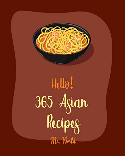 Hello! 365 Asian Recipes: Best Asian Cookbook Ever For Beginners [Thai Soup Cookbook, Chinese Dumpling Cookbook, Asian Salad Cookbook, Asian Dessert Cookbook, Thai Seafood Cookbook] [Book 1]