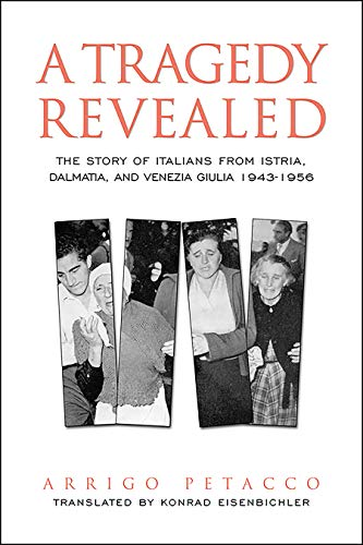 A Tragedy Revealed: The Story of Italians from Istria, Dalmatia, and Venezia Giulia, 1943-1956 (Toronto Italian Studies)