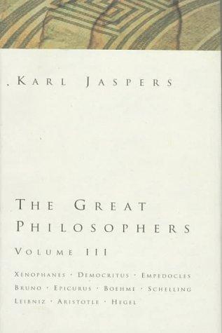 The Great Philosophers: Xenophanes, Democritus, Empedocles, Bruno, Epicurus, Boehme, Schelling, Leibniz, Aristotle, Hegel (The Great Philosophers, Volume III)