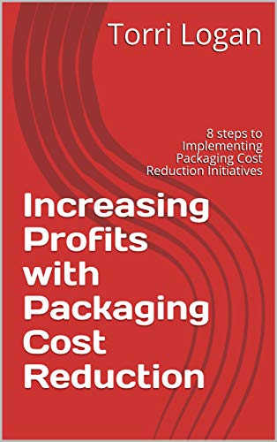 Increasing Profits with Packaging Cost Reduction: 8 steps to Implementing Packaging Cost Reduction Initiatives