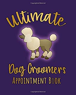Ultimate Dog Groomers Appointment Book: Cute Undated 8 x 10 Daily Weekly 245 Page Planner for Dog Groomers, Stylists and Pet Salons with a Fun Poodle Design