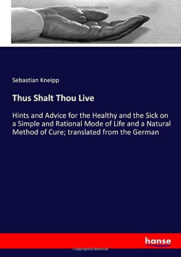 Thus Shalt Thou Live: Hints and Advice for the Healthy and the Sick on a Simple and Rational Mode of Life and a Natural Method of Cure; translated from the German