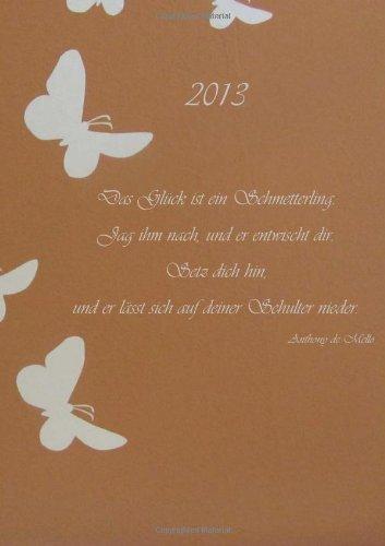 Kalender 2013 - Das Glück ist ein Schmetterling...: (Anthony de Mello) DIN A5, 1 Woche auf einer Do