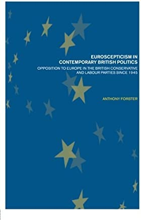 Euroscepticism in Contemporary British Politics: Opposition to Europe in the Conservative and Labour Parties since 1945 by Anthony Forster(2002-02-23)