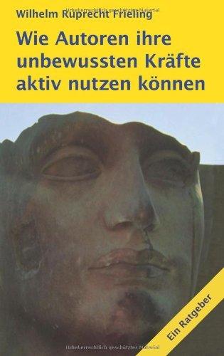 Wie Autoren ihre unbewussten Kräfte aktiv nutzen können: Ein Motivations-Ratgeber by Wilhelm Ruprecht Frieling (2013-11-27)