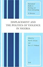 Displacement and the Politics of Violence in Nigeria: (International Studies in Sociology & Social Anthropology)
