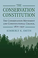 The Conservation Constitution: The Conservation Movement and Constitutional Change 1870-1930 (Environment and Society)
