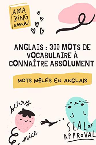 ANGLAIS : 300 MOTS DE VOCABULAIRE À CONNAITRE ABSOLUMENT: Plus de 50 grilles de mots mêlés pour apprendre les bases de l'Anglais en s'amusant | Cahier ... Enfants ou adultes débutants | Format 15x23cm