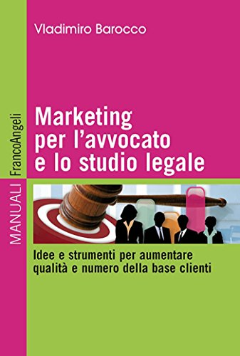 Marketing per l'avvocato e lo studio legale. Idee e strumenti per aumentare qualità e numero della base clienti (Manuali Vol. 250)