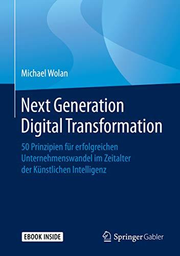 Next Generation Digital Transformation: 50 Prinzipien für erfolgreichen Unternehmenswandel im Zeitalter der Künstlichen Intelligenz