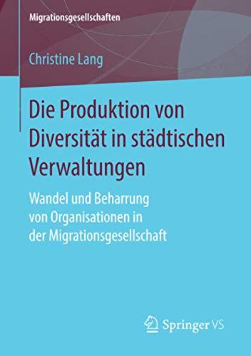 Die Produktion von Diversität in städtischen Verwaltungen: Wandel und Beharrung von Organisationen in der Migrationsgesellschaft (Migrationsgesellschaften)