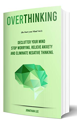 Overthinking: Declutter your Mind, Stop worrying, Relieve Anxiety and Eliminate Negative Thinking (Re-start your Mind Book 2) by [Jonathan Lee]