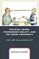 Political Satire, Postmodern Reality, and the Trump Presidency: Who Are We Laughing At? (Politics and Comedy: Critical Encounters)