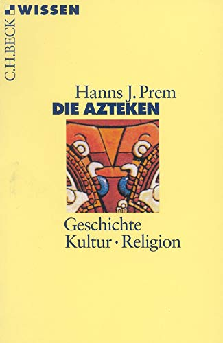 Die Azteken: Geschichte, Kultur, Religion