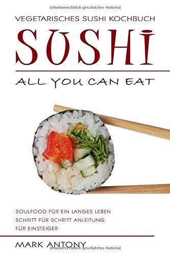 SUSHI * Vegetarisches Sushi Kochbuch * ALL YOU CAN EAT * Soulfood für ein langes Leben * Schritt für Schritt Anleitung für Einsteiger