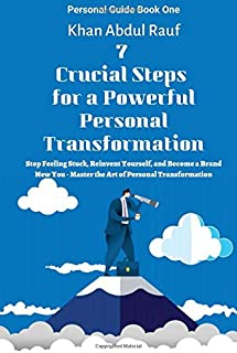 7 Crucial Steps for a Powerful Personal Transformation: Stop Feeling Stuck, Reinvent Yourself, and Become a Brand New You...