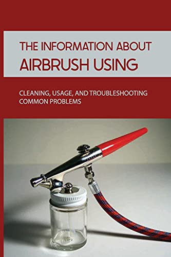 The Information About Airbrush Using: Cleaning, Usage, And Troubleshooting Common Problems: How To Airbrush